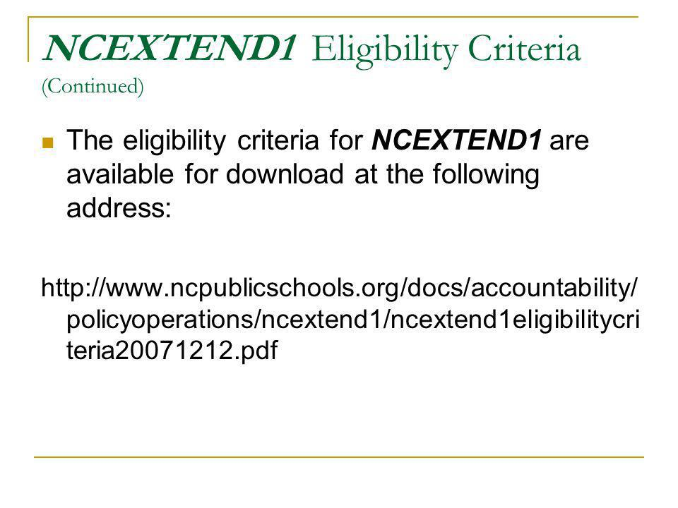NCEXTEND1 Eligibility Criteria (Continued) The eligibility criteria for NCEXTEND1 are available for download at the following address: http://www.ncpublicschools.org/docs/accountability/ policyoperations/ncextend1/ncextend1eligibilitycri teria20071212.pdf