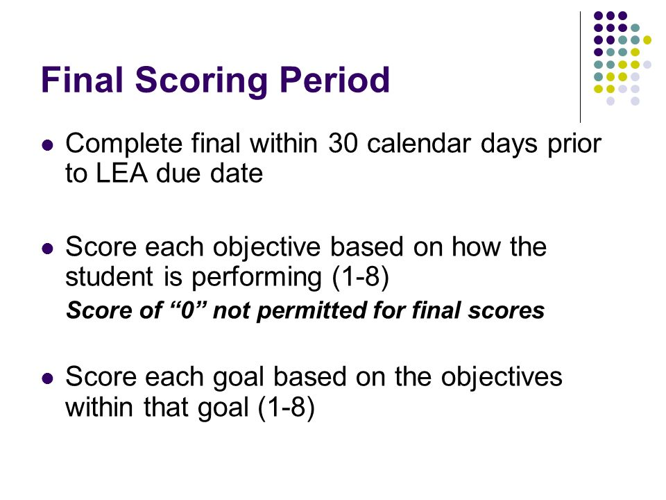 Final Scoring Period Complete final within 30 calendar days prior to LEA due date Score each objective based on how the student is performing (1-8) Score of 0 not permitted for final scores Score each goal based on the objectives within that goal (1-8)