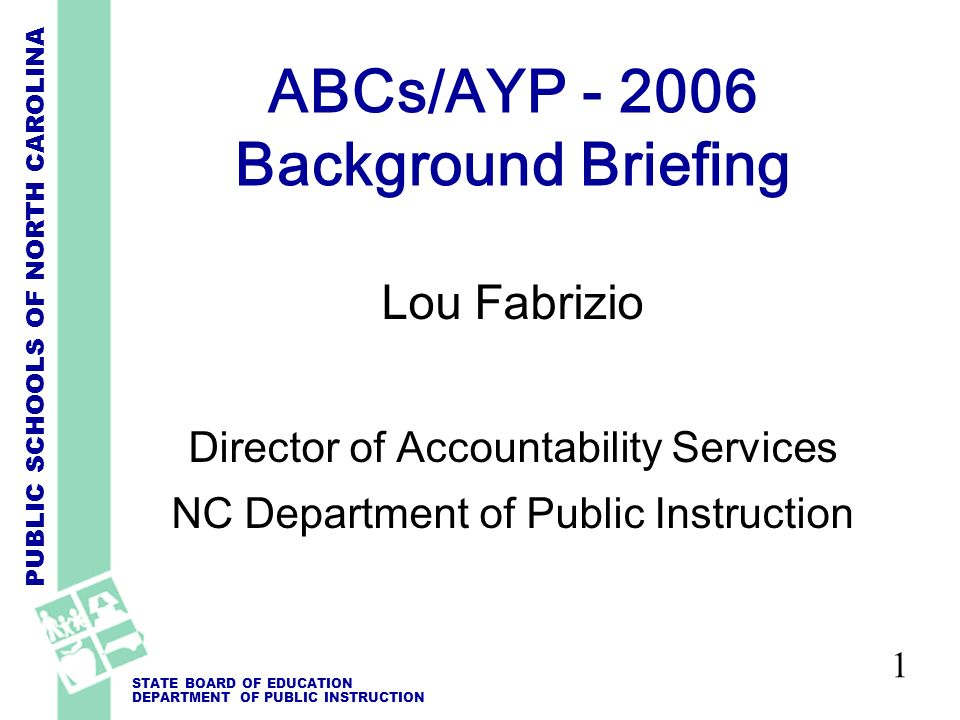 PUBLIC SCHOOLS OF NORTH CAROLINA STATE BOARD OF EDUCATION DEPARTMENT OF PUBLIC INSTRUCTION 1 ABCs/AYP - 2006 Background Briefing Lou Fabrizio Director of Accountability Services NC Department of Public Instruction