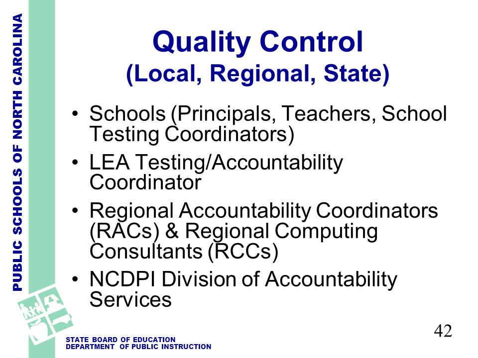 PUBLIC SCHOOLS OF NORTH CAROLINA STATE BOARD OF EDUCATION DEPARTMENT OF PUBLIC INSTRUCTION 42 Quality Control (Local, Regional, State) Schools (Principals, Teachers, School Testing Coordinators) LEA Testing/Accountability Coordinator Regional Accountability Coordinators (RACs) & Regional Computing Consultants (RCCs) NCDPI Division of Accountability Services