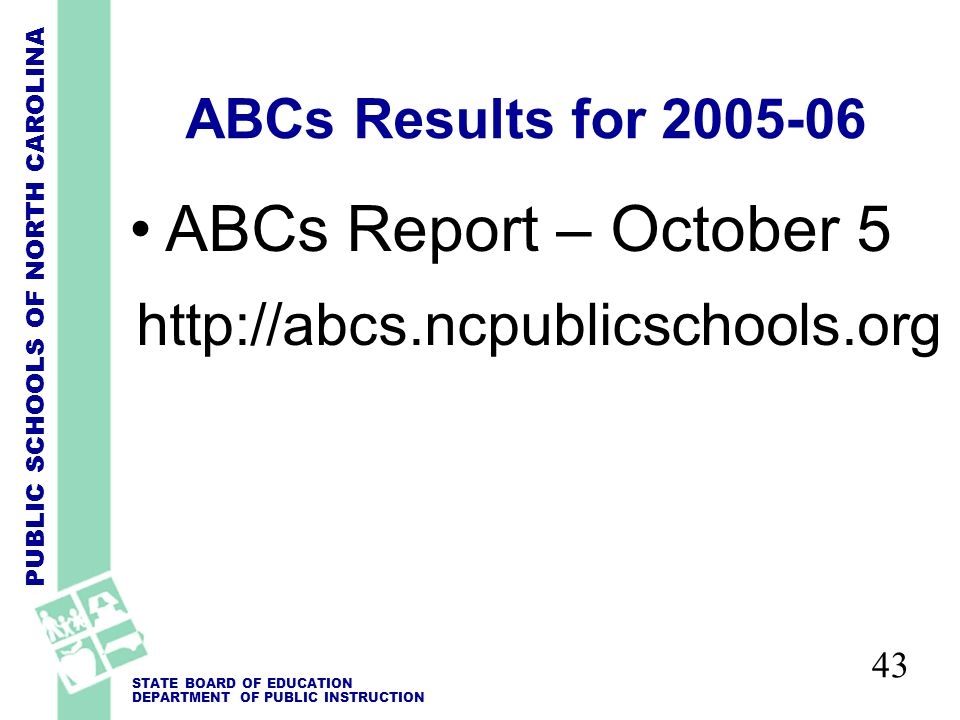 PUBLIC SCHOOLS OF NORTH CAROLINA STATE BOARD OF EDUCATION DEPARTMENT OF PUBLIC INSTRUCTION 43 ABCs Results for 2005-06 ABCs Report – October 5 http://abcs.ncpublicschools.org