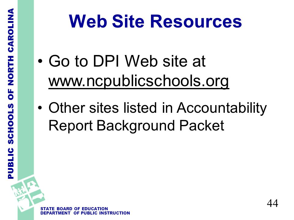PUBLIC SCHOOLS OF NORTH CAROLINA STATE BOARD OF EDUCATION DEPARTMENT OF PUBLIC INSTRUCTION Web Site Resources Go to DPI Web site at www.ncpublicschools.org Other sites listed in Accountability Report Background Packet 44
