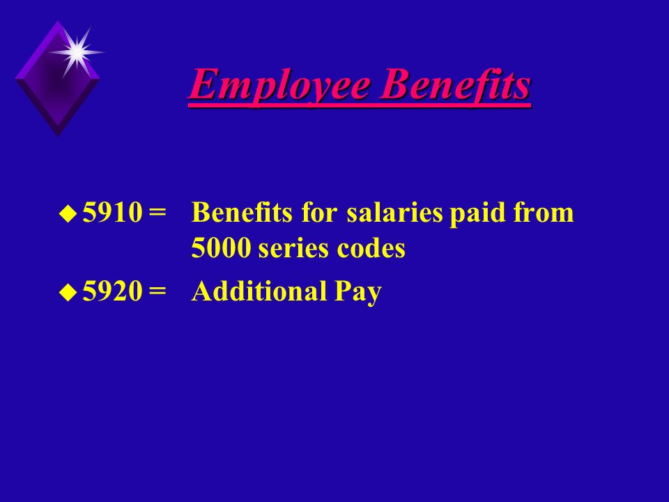 Employee Benefits u 5910 =Benefits for salaries paid from 5000 series codes u 5920 =Additional Pay