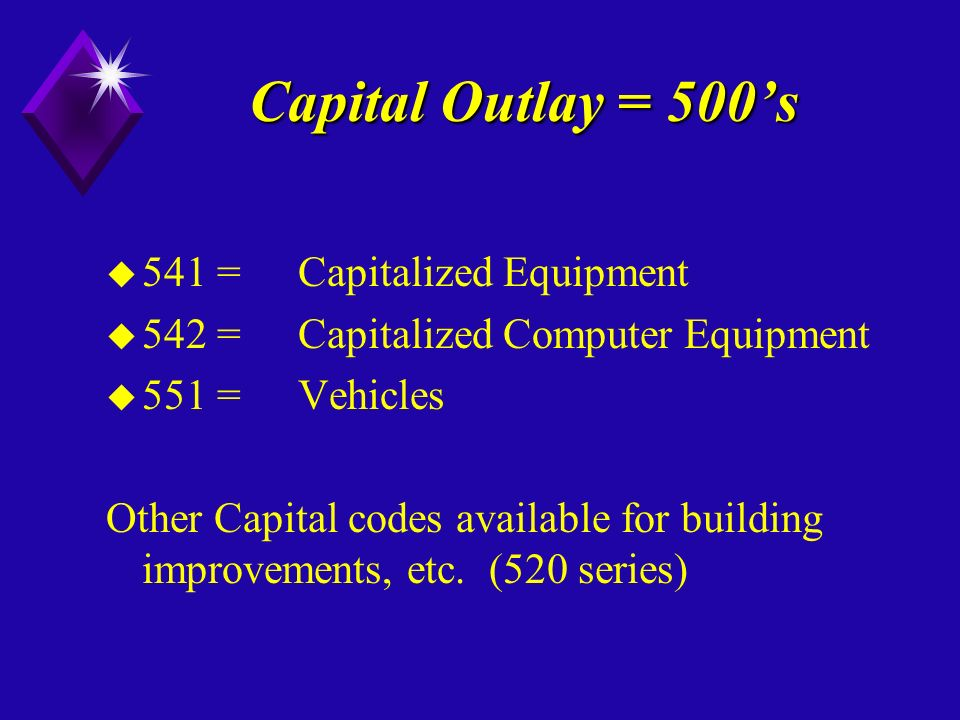 Capital Outlay = 500s u 541 =Capitalized Equipment u 542 =Capitalized Computer Equipment u 551 = Vehicles Other Capital codes available for building improvements, etc.