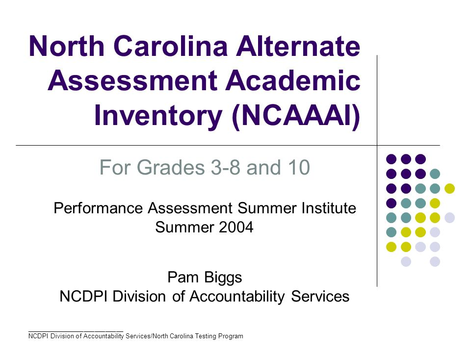 ___________________________ NCDPI Division of Accountability Services/North Carolina Testing Program North Carolina Alternate Assessment Academic Inventory (NCAAAI) For Grades 3-8 and 10 Performance Assessment Summer Institute Summer 2004 Pam Biggs NCDPI Division of Accountability Services