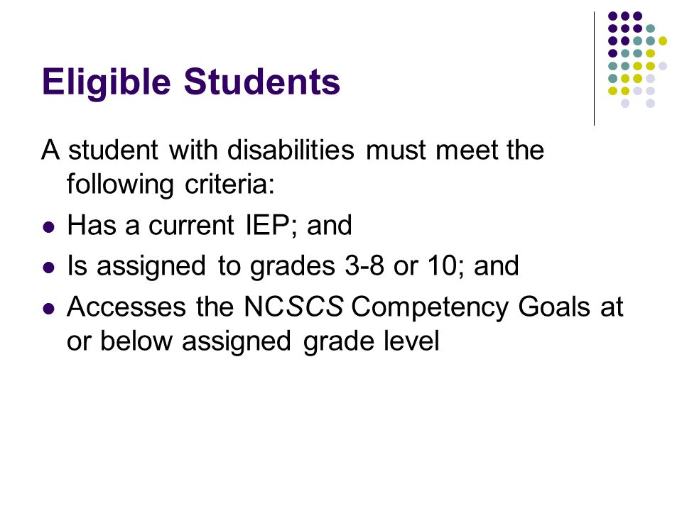 Eligible Students A student with disabilities must meet the following criteria: Has a current IEP; and Is assigned to grades 3-8 or 10; and Accesses the NCSCS Competency Goals at or below assigned grade level