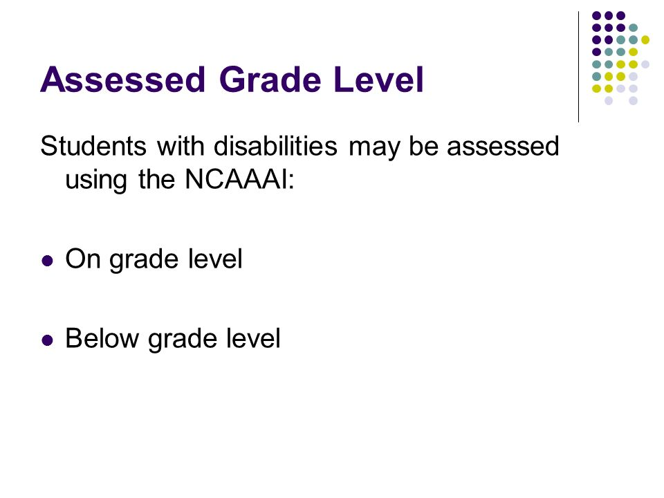 Assessed Grade Level Students with disabilities may be assessed using the NCAAAI: On grade level Below grade level