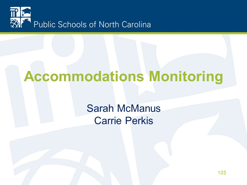 Accommodations Monitoring Sarah McManus Carrie Perkis 103