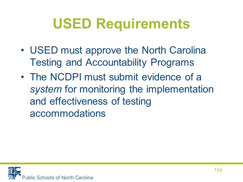 USED Requirements USED must approve the North Carolina Testing and Accountability Programs The NCDPI must submit evidence of a system for monitoring the implementation and effectiveness of testing accommodations 104