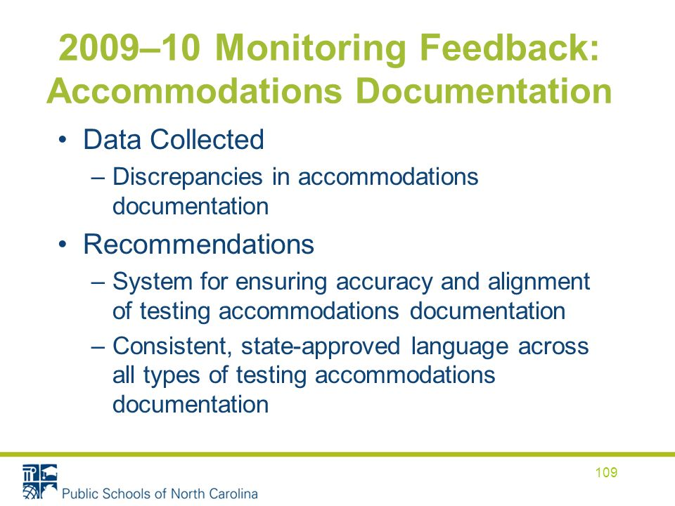 2009–10 Monitoring Feedback: Accommodations Documentation Data Collected –Discrepancies in accommodations documentation Recommendations –System for ensuring accuracy and alignment of testing accommodations documentation –Consistent, state-approved language across all types of testing accommodations documentation 109