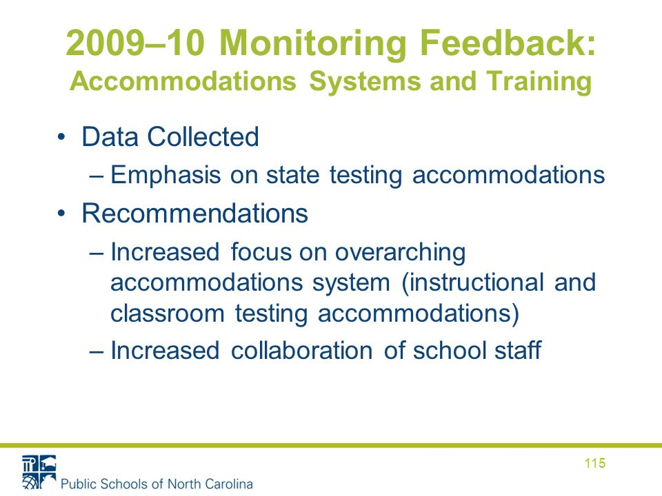 2009–10 Monitoring Feedback: Accommodations Systems and Training Data Collected –Emphasis on state testing accommodations Recommendations –Increased focus on overarching accommodations system (instructional and classroom testing accommodations) –Increased collaboration of school staff 115