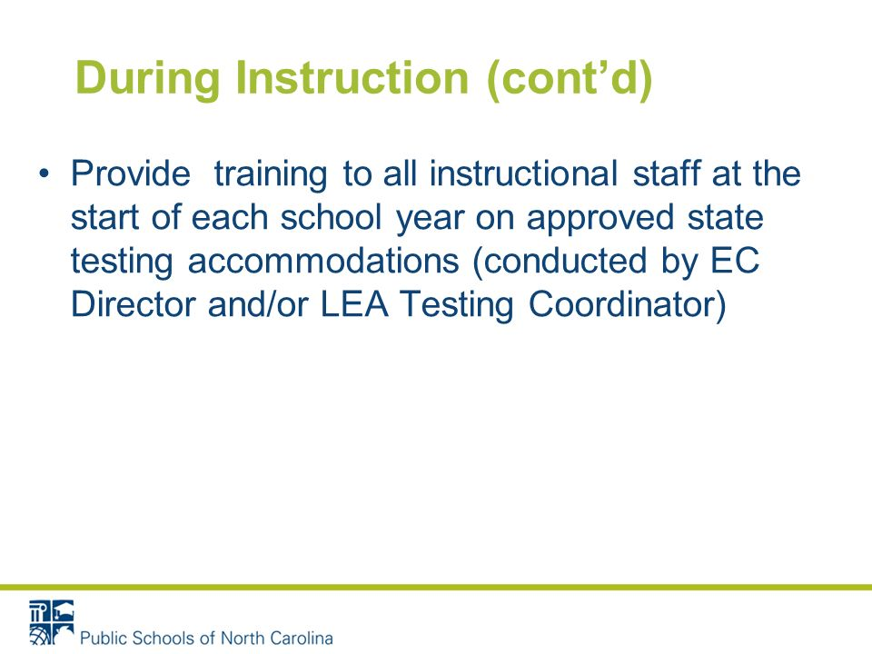 During Instruction (contd) Provide training to all instructional staff at the start of each school year on approved state testing accommodations (conducted by EC Director and/or LEA Testing Coordinator)