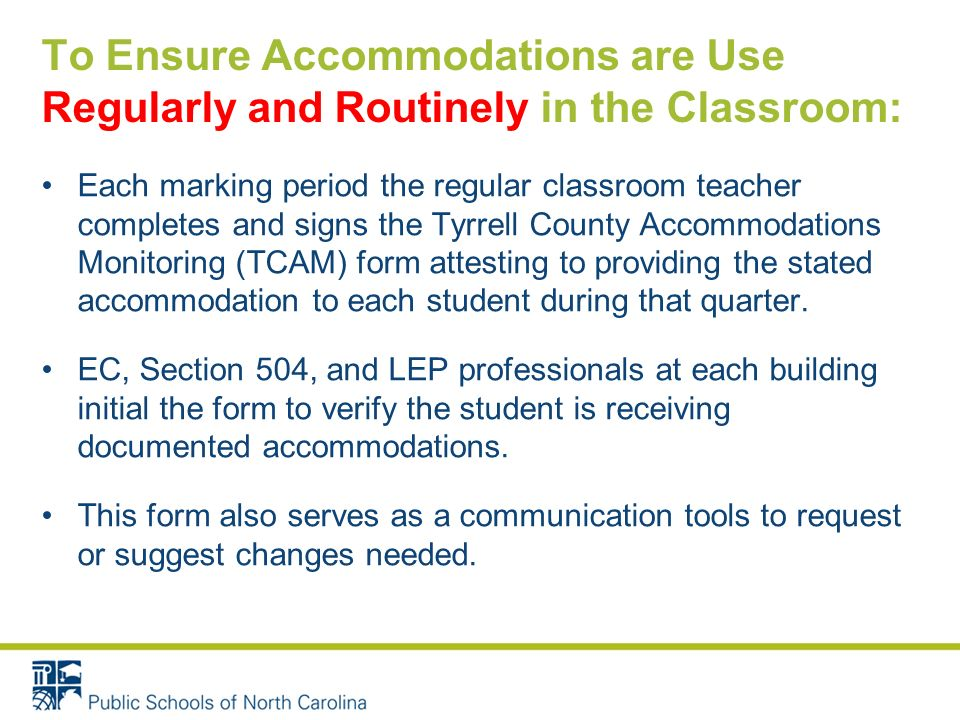 To Ensure Accommodations are Use Regularly and Routinely in the Classroom: Each marking period the regular classroom teacher completes and signs the Tyrrell County Accommodations Monitoring (TCAM) form attesting to providing the stated accommodation to each student during that quarter.