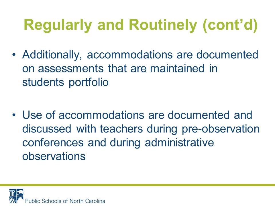 Regularly and Routinely (contd) Additionally, accommodations are documented on assessments that are maintained in students portfolio Use of accommodations are documented and discussed with teachers during pre-observation conferences and during administrative observations