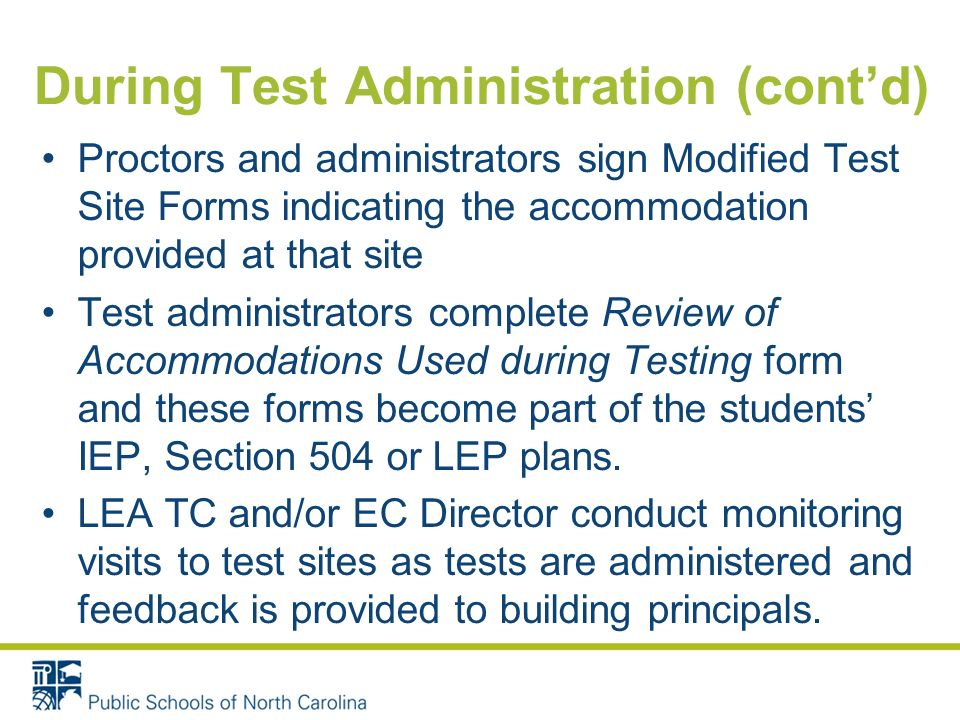 During Test Administration (contd) Proctors and administrators sign Modified Test Site Forms indicating the accommodation provided at that site Test administrators complete Review of Accommodations Used during Testing form and these forms become part of the students IEP, Section 504 or LEP plans.