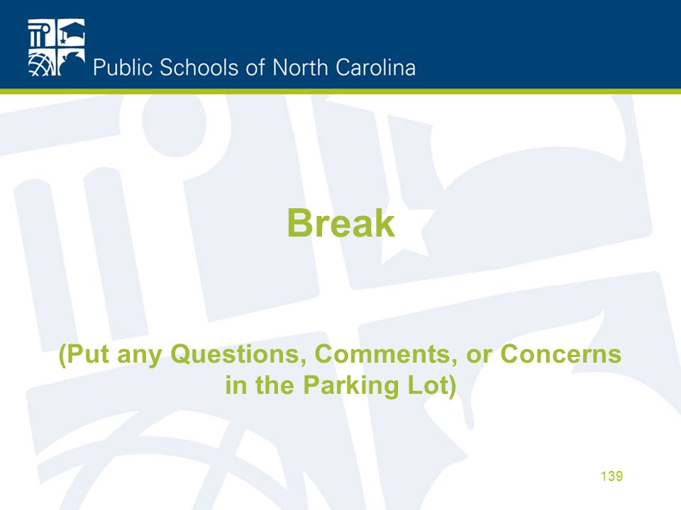 Break (Put any Questions, Comments, or Concerns in the Parking Lot) 139