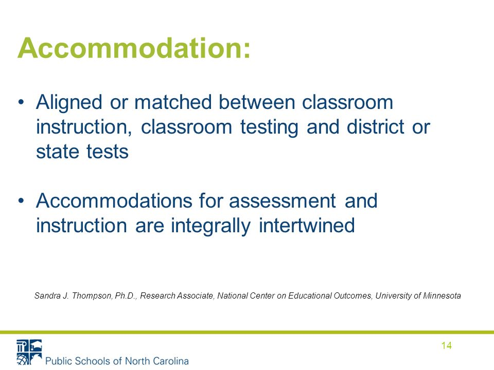 Accommodation: Aligned or matched between classroom instruction, classroom testing and district or state tests Accommodations for assessment and instruction are integrally intertwined Sandra J.