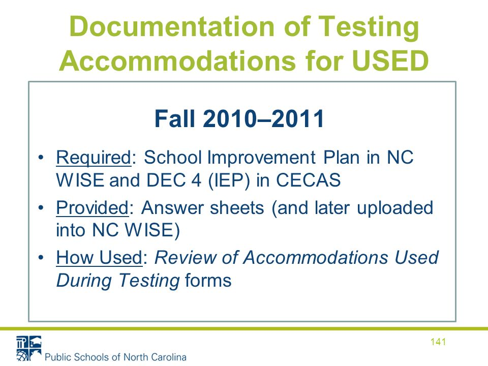 Documentation of Testing Accommodations for USED Fall 2010–2011 Required: School Improvement Plan in NC WISE and DEC 4 (IEP) in CECAS Provided: Answer sheets (and later uploaded into NC WISE) How Used: Review of Accommodations Used During Testing forms 141