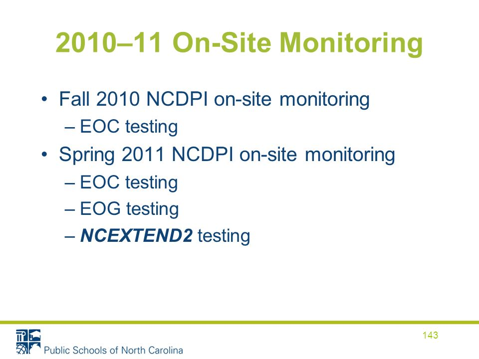 2010–11 On-Site Monitoring Fall 2010 NCDPI on-site monitoring –EOC testing Spring 2011 NCDPI on-site monitoring –EOC testing –EOG testing –NCEXTEND2 testing 143