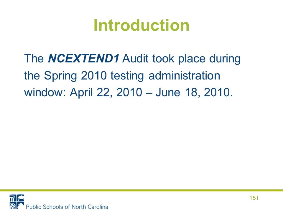 Introduction The NCEXTEND1 Audit took place during the Spring 2010 testing administration window: April 22, 2010 – June 18, 2010.