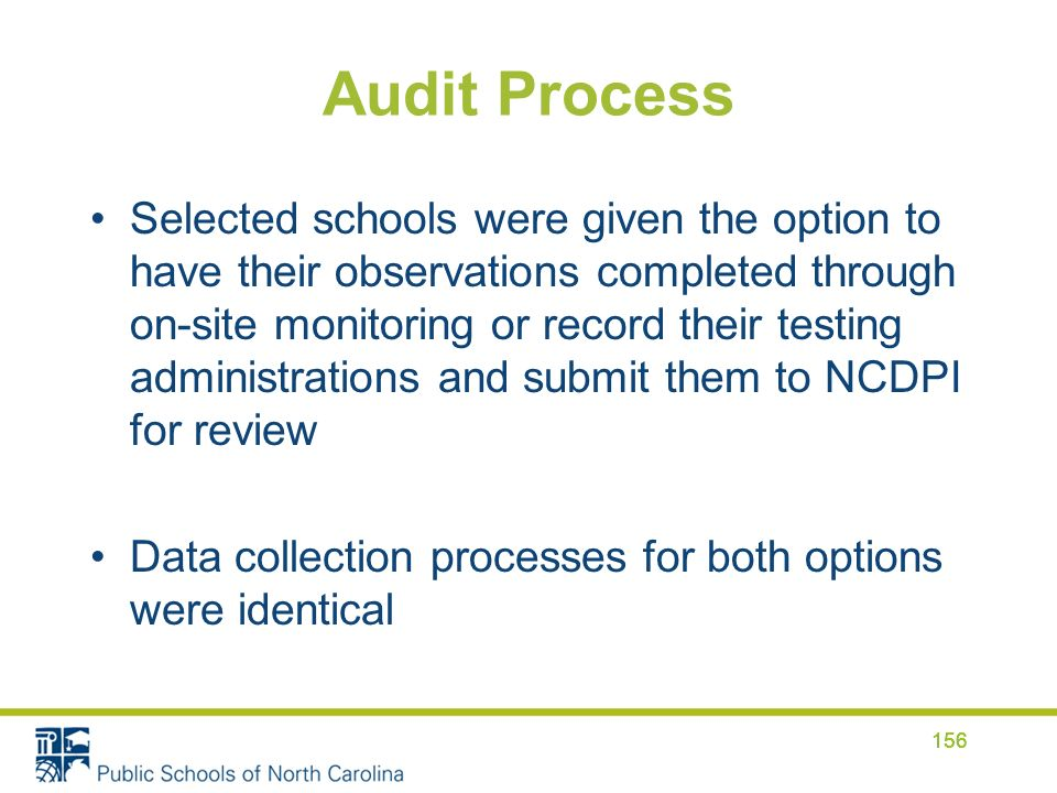 Audit Process Selected schools were given the option to have their observations completed through on-site monitoring or record their testing administrations and submit them to NCDPI for review Data collection processes for both options were identical 156