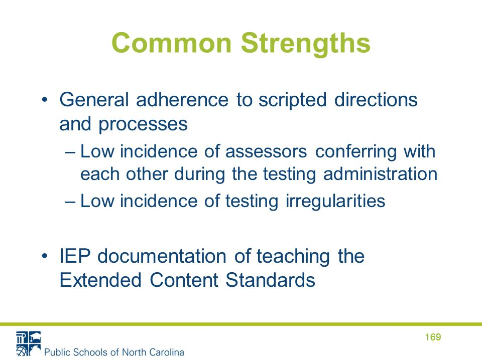 Common Strengths General adherence to scripted directions and processes –Low incidence of assessors conferring with each other during the testing administration –Low incidence of testing irregularities IEP documentation of teaching the Extended Content Standards 169