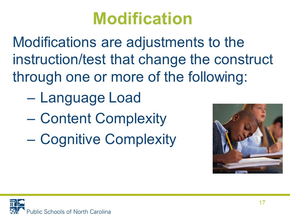 Modification Modifications are adjustments to the instruction/test that change the construct through one or more of the following: – Language Load – Content Complexity – Cognitive Complexity 17