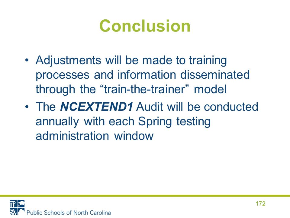 Conclusion Adjustments will be made to training processes and information disseminated through the train-the-trainer model The NCEXTEND1 Audit will be conducted annually with each Spring testing administration window 172