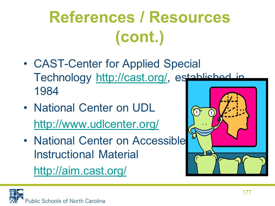 References / Resources (cont.) CAST-Center for Applied Special Technology http://cast.org/, established in 1984http://cast.org/ National Center on UDL http://www.udlcenter.org/ National Center on Accessible Instructional Material http://aim.cast.org/ 177