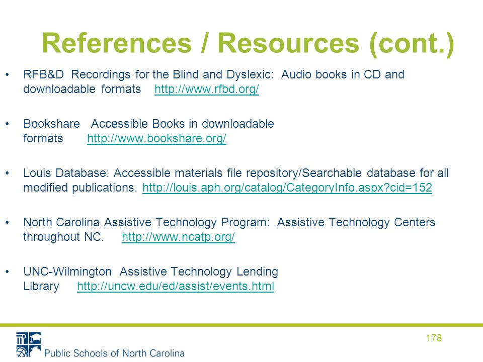 References / Resources (cont.) RFB&D Recordings for the Blind and Dyslexic: Audio books in CD and downloadable formats http://www.rfbd.org/ http://www.rfbd.org/ Bookshare Accessible Books in downloadable formats http://www.bookshare.org/ http://www.bookshare.org/ Louis Database: Accessible materials file repository/Searchable database for all modified publications.