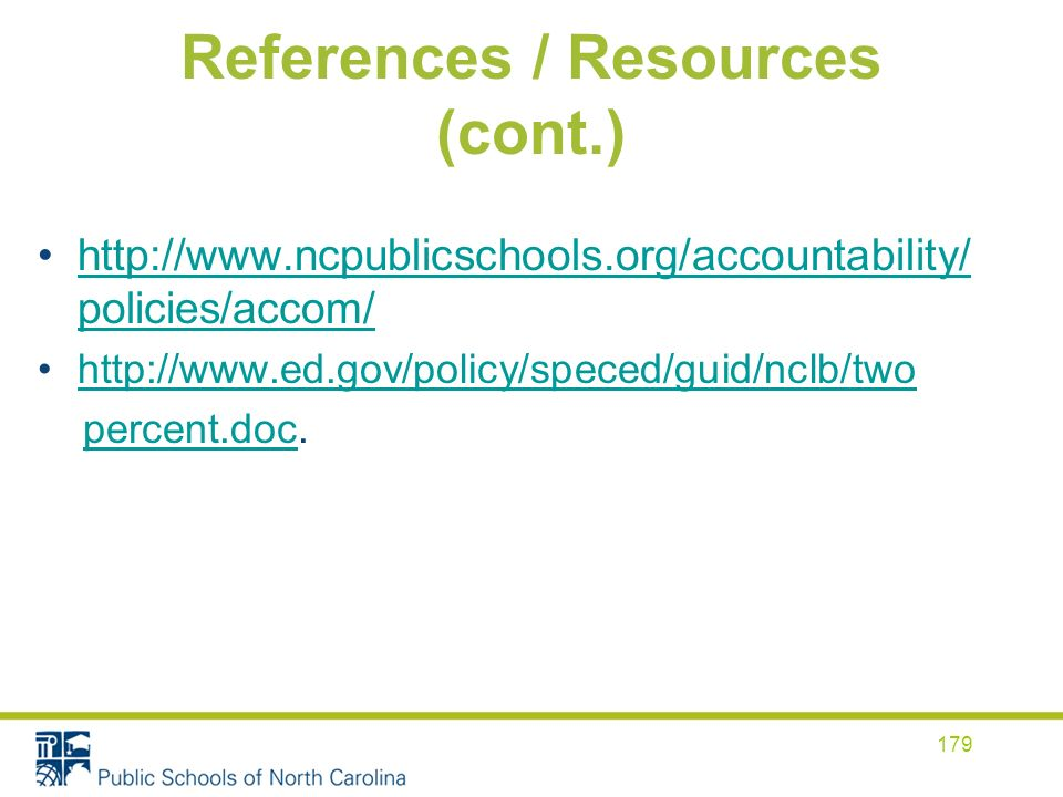 References / Resources (cont.) http://www.ncpublicschools.org/accountability/ policies/accom/http://www.ncpublicschools.org/accountability/ policies/accom/ http://www.ed.gov/policy/speced/guid/nclb/two percent.doc.percent.doc 179