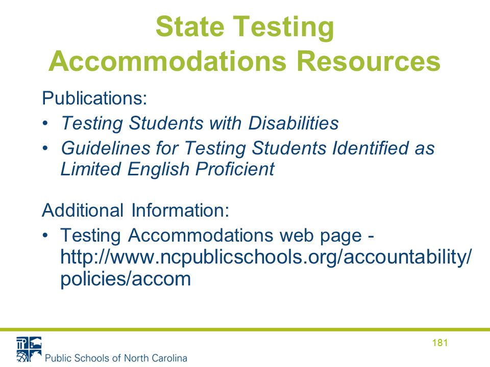 181 State Testing Accommodations Resources Publications: Testing Students with Disabilities Guidelines for Testing Students Identified as Limited English Proficient Additional Information: Testing Accommodations web page - http://www.ncpublicschools.org/accountability/ policies/accom 181
