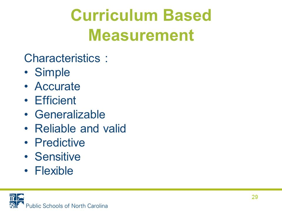 Curriculum Based Measurement Characteristics : Simple Accurate Efficient Generalizable Reliable and valid Predictive Sensitive Flexible 29