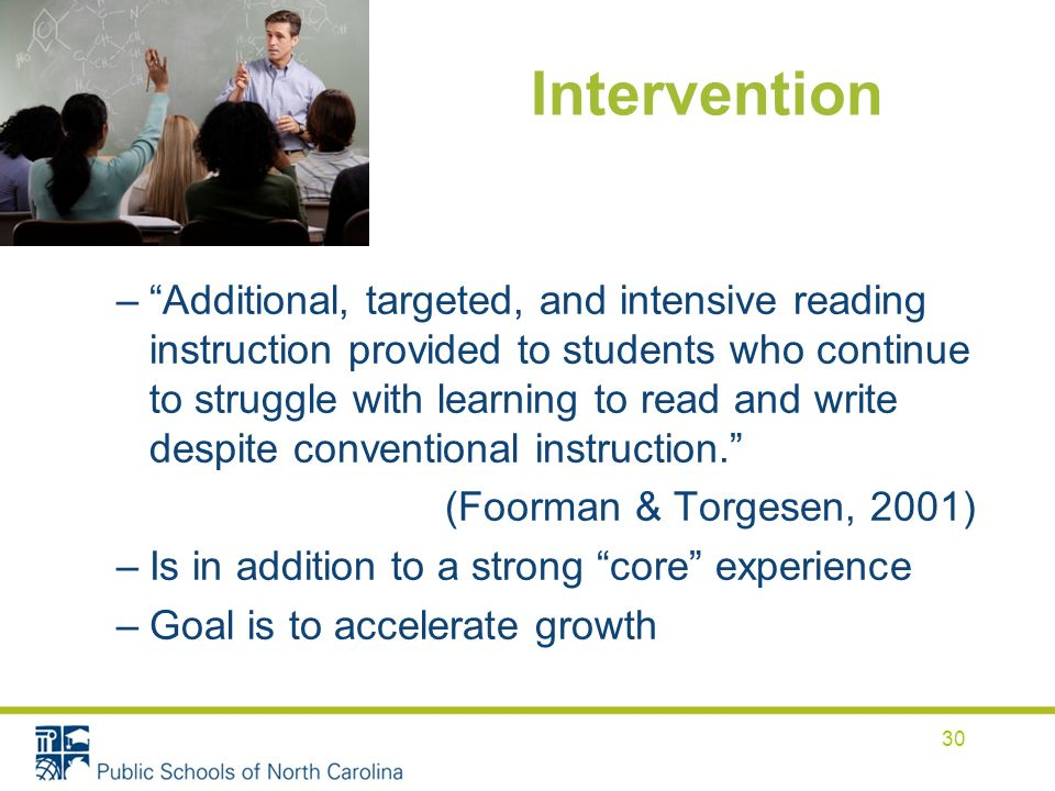 Intervention –Additional, targeted, and intensive reading instruction provided to students who continue to struggle with learning to read and write despite conventional instruction.
