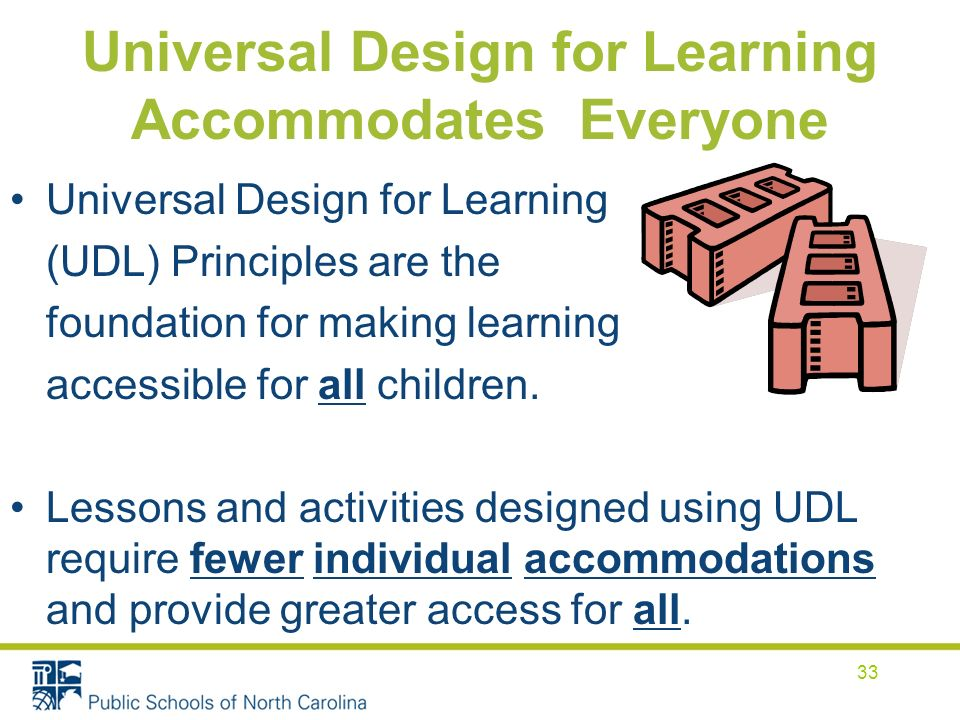 Universal Design for Learning Accommodates Everyone Universal Design for Learning (UDL) Principles are the foundation for making learning accessible for all children.