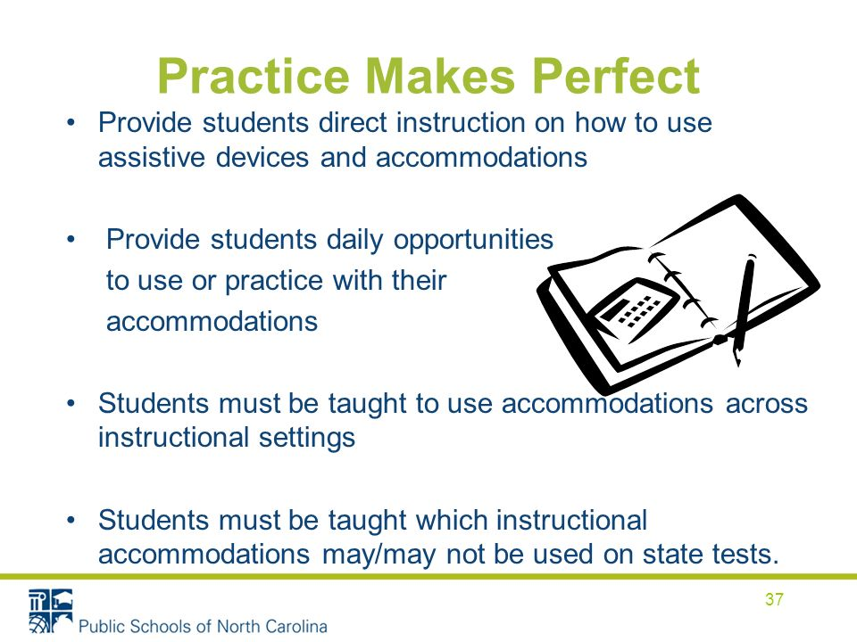 Practice Makes Perfect Provide students direct instruction on how to use assistive devices and accommodations Provide students daily opportunities to use or practice with their accommodations Students must be taught to use accommodations across instructional settings Students must be taught which instructional accommodations may/may not be used on state tests.