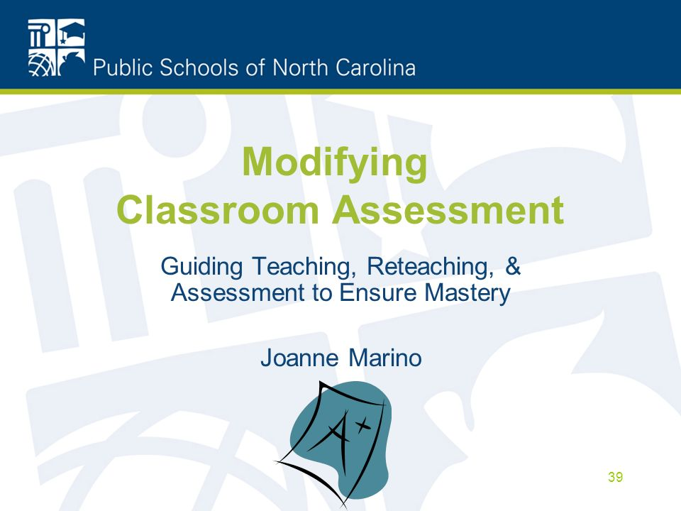 Modifying Classroom Assessment Guiding Teaching, Reteaching, & Assessment to Ensure Mastery Joanne Marino 39