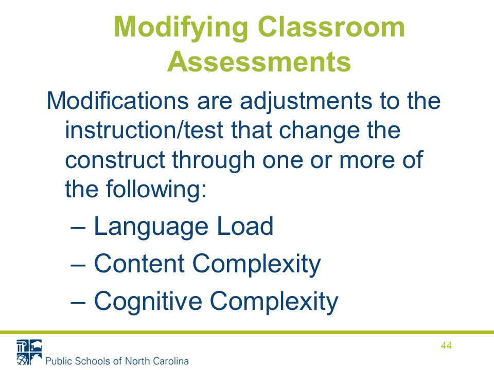 Modifying Classroom Assessments Modifications are adjustments to the instruction/test that change the construct through one or more of the following: – Language Load – Content Complexity – Cognitive Complexity 44