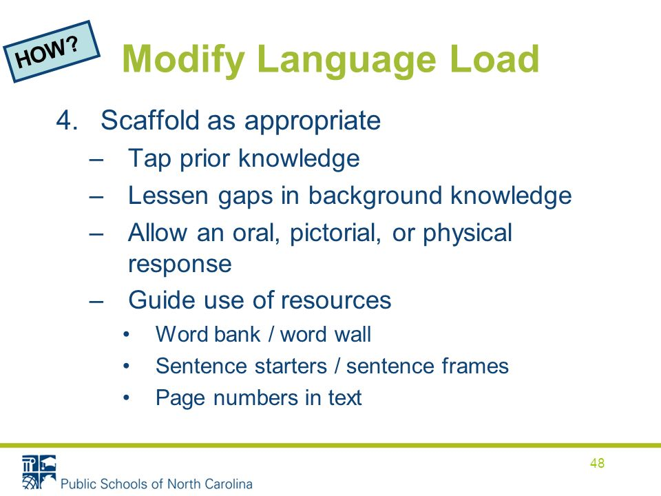 Modify Language Load 4.Scaffold as appropriate –Tap prior knowledge –Lessen gaps in background knowledge –Allow an oral, pictorial, or physical response –Guide use of resources Word bank / word wall Sentence starters / sentence frames Page numbers in text HOW.