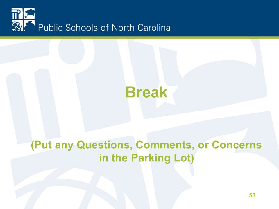 Break (Put any Questions, Comments, or Concerns in the Parking Lot) 58