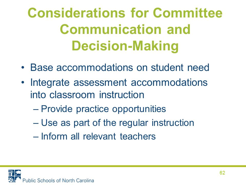 Considerations for Committee Communication and Decision-Making Base accommodations on student need Integrate assessment accommodations into classroom instruction –Provide practice opportunities –Use as part of the regular instruction –Inform all relevant teachers 62