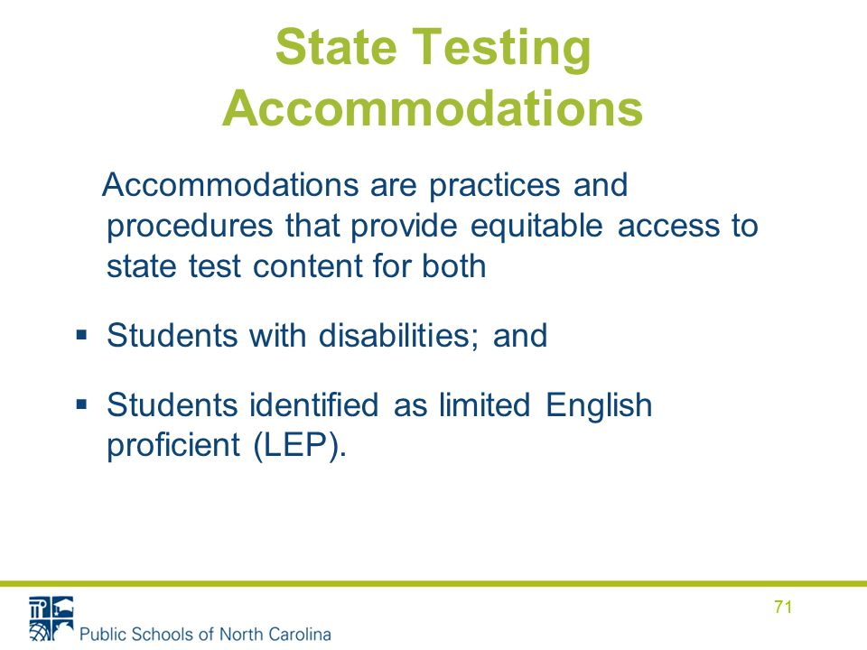 71 State Testing Accommodations Accommodations are practices and procedures that provide equitable access to state test content for both Students with disabilities; and Students identified as limited English proficient (LEP).