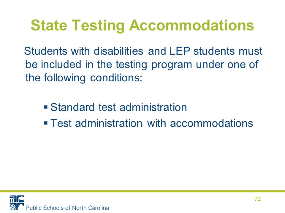 72 State Testing Accommodations Students with disabilities and LEP students must be included in the testing program under one of the following conditions: Standard test administration Test administration with accommodations 72