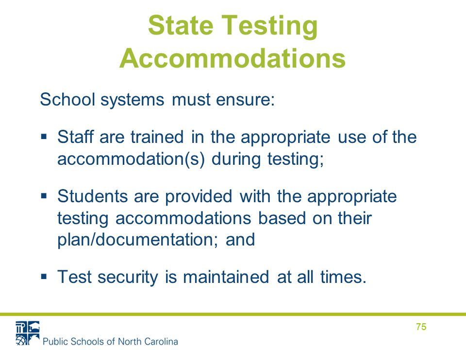75 State Testing Accommodations School systems must ensure: Staff are trained in the appropriate use of the accommodation(s) during testing; Students are provided with the appropriate testing accommodations based on their plan/documentation; and Test security is maintained at all times.