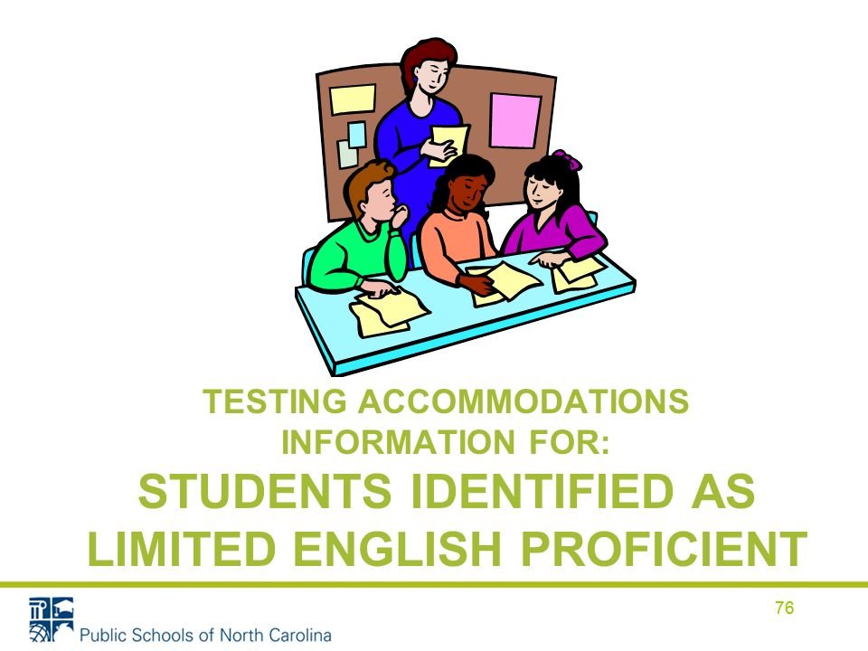 76 TESTING ACCOMMODATIONS INFORMATION FOR: STUDENTS IDENTIFIED AS LIMITED ENGLISH PROFICIENT 76