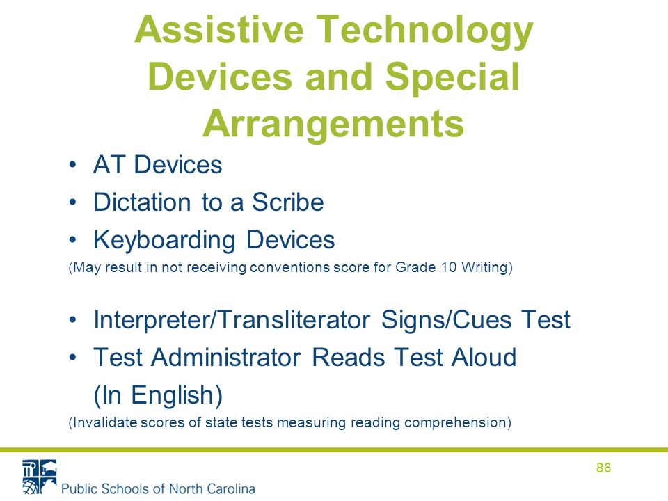 Assistive Technology Devices and Special Arrangements AT Devices Dictation to a Scribe Keyboarding Devices (May result in not receiving conventions score for Grade 10 Writing) Interpreter/Transliterator Signs/Cues Test Test Administrator Reads Test Aloud (In English) (Invalidate scores of state tests measuring reading comprehension) 86