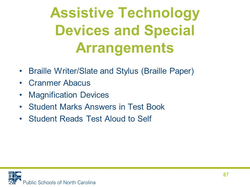 87 Assistive Technology Devices and Special Arrangements Braille Writer/Slate and Stylus (Braille Paper) Cranmer Abacus Magnification Devices Student Marks Answers in Test Book Student Reads Test Aloud to Self 87