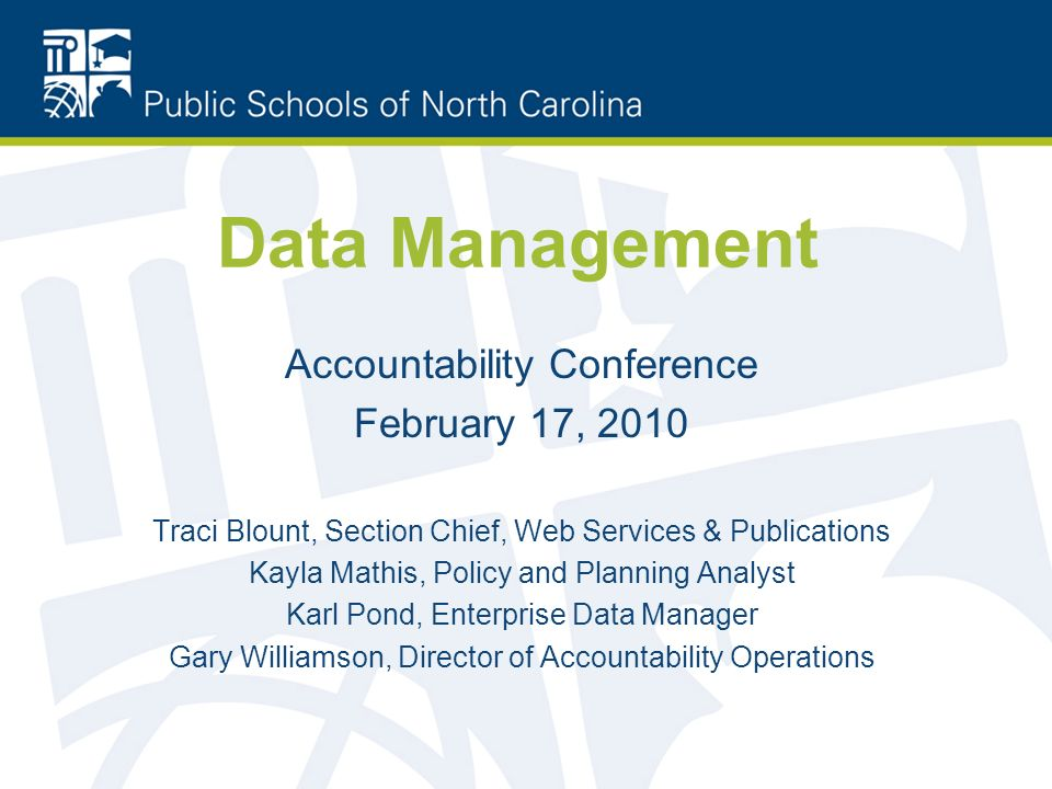Data Management Accountability Conference February 17, 2010 Traci Blount, Section Chief, Web Services & Publications Kayla Mathis, Policy and Planning Analyst Karl Pond, Enterprise Data Manager Gary Williamson, Director of Accountability Operations