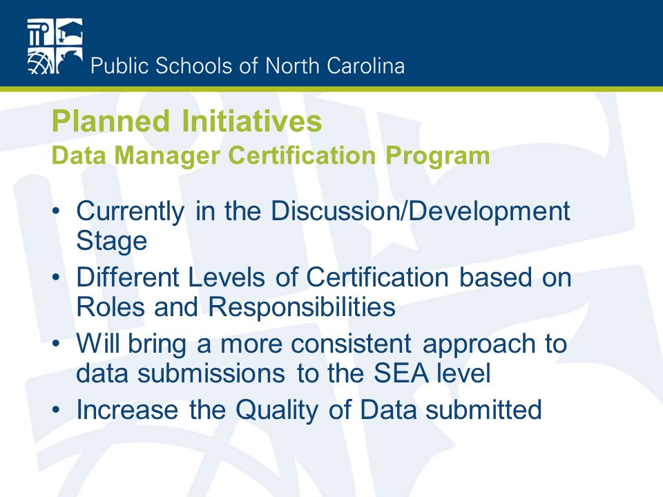Planned Initiatives Data Manager Certification Program Currently in the Discussion/Development Stage Different Levels of Certification based on Roles and Responsibilities Will bring a more consistent approach to data submissions to the SEA level Increase the Quality of Data submitted