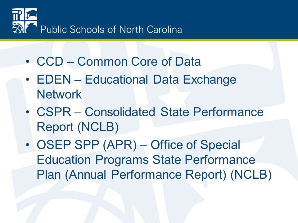 CCD – Common Core of Data EDEN – Educational Data Exchange Network CSPR – Consolidated State Performance Report (NCLB) OSEP SPP (APR) – Office of Special Education Programs State Performance Plan (Annual Performance Report) (NCLB)